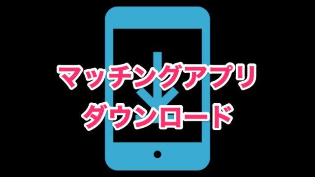 マッチングアプリダウンロード